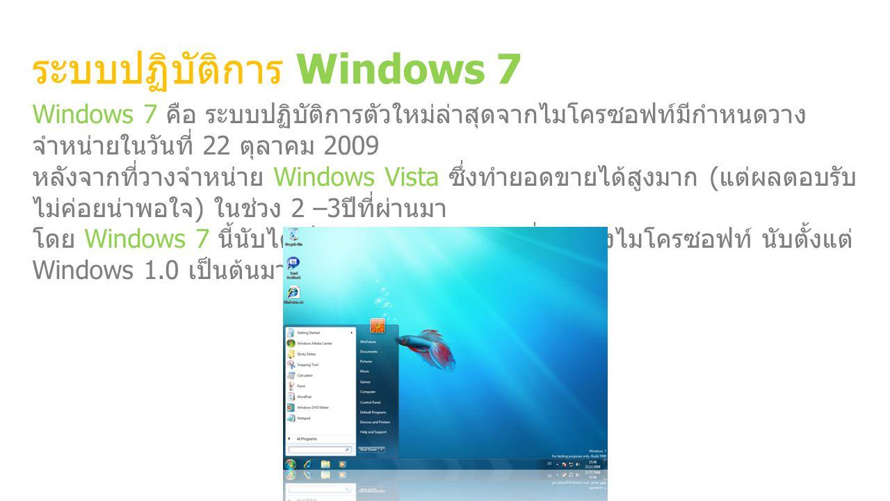 ระบบปฏิบัติการ Windows 7 Windows 7 คือ ระบบปฏิบัติการตัวใหม่ล่าสุดจากไมโครซอฟท์มีกําหนดวาง จําหน่ายในวันที่ 22 ตุลาคม 2009 หลังจากที่วางจําหน่าย Windows Vista ซึ่งทํายอดขายได้สูงมาก ( แต่ผลตอบรับ ไม่ค่อยน่าพอใจ ) ในช่วง 2 –3 ปีที่ผ่านมา โดย Windows 7 นี้นับได้เป็นระบบปฏิบัติการรุ่นที่ 7 ของไมโครซอฟท์ นับตั้งแต่ Windows 1.0 เป็นต้นมา