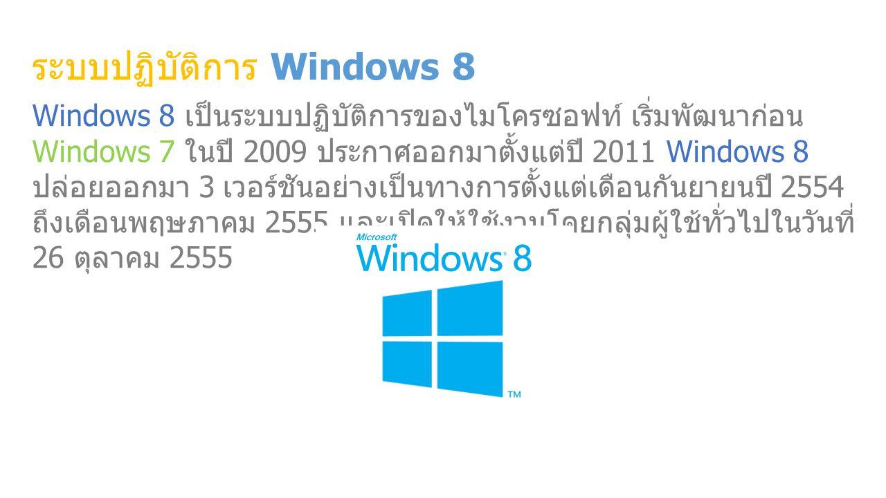 ระบบปฏิบัติการ Windows 8 Windows 8 เป็นระบบปฏิบัติการของไมโครซอฟท์ เริ่มพัฒนาก่อน Windows 7 ในปี 2009 ประกาศออกมาตั้งแต่ปี 2011 Windows 8 ปล่อยออกมา 3 เวอร์ชันอย่างเป็นทางการตั้งแต่เดือนกันยายนปี 2554 ถึงเดือนพฤษภาคม 2555 และเปิดให้ใช้งานโดยกลุ่มผู้ใช้ทั่วไปในวันที่ 26 ตุลาคม 2555