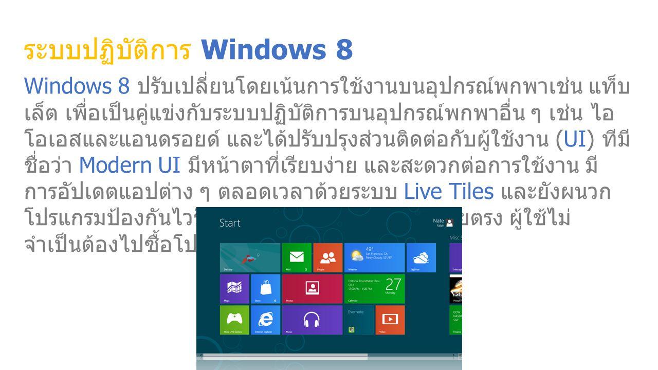 ระบบปฏิบัติการ Windows 8 Windows 8 ปรับเปลี่ยนโดยเน้นการใช้งานบนอุปกรณ์พกพาเช่น แท็บ เล็ต เพื่อเป็นคู่แข่งกับระบบปฏิบัติการบนอุปกรณ์พกพาอื่น ๆ เช่น ไอ โอเอสและแอนดรอยด์ และได้ปรับปรุงส่วนติดต่อกับผู้ใช้งาน (UI) ทีมี ชื่อว่า Modern UI มีหน้าตาที่เรียบง่าย และสะดวกต่อการใช้งาน มี การอัปเดตแอปต่าง ๆ ตลอดเวลาด้วยระบบ Live Tiles และยังผนวก โปรแกรมป้องกันไวรัสเข้ามากับระบบปฏิบัติการโดยตรง ผู้ใช้ไม่ จำเป็นต้องไปซื้อโปรแกรมป้องกันไวรัสเพิ่มเติม