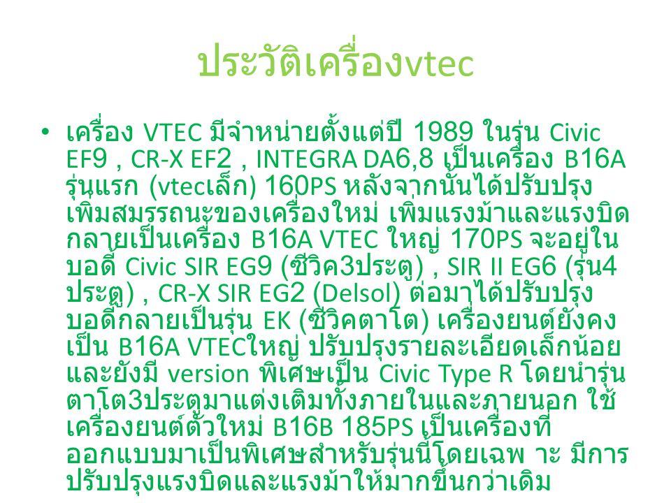ประวัติเครื่อง vtec เครื่อง VTEC มีจำหน่ายตั้งแต่ปี 1989 ในรุ่น Civic EF9, CR-X EF2, INTEGRA DA6,8 เป็นเครื่อง B16A รุ่นแรก (vtec เล็ก ) 160PS หลังจากนั้นได้ปรับปรุง เพิ่มสมรรถนะของเครื่องใหม่ เพิ่มแรงม้าและแรงบิด กลายเป็นเครื่อง B16A VTEC ใหญ่ 170PS จะอยู่ใน บอดี้ Civic SIR EG9 ( ซีวิค 3 ประตู ), SIR II EG6 ( รุ่น 4 ประตู ), CR-X SIR EG2 (Delsol) ต่อมาได้ปรับปรุง บอดี้กลายเป็นรุ่น EK ( ซีวิคตาโต ) เครื่องยนต์ยังคง เป็น B16A VTEC ใหญ่ ปรับปรุงรายละเอียดเล็กน้อย และยังมี version พิเศษเป็น Civic Type R โดยนำรุ่น ตาโต 3 ประตูมาแต่งเติมทั้งภายในและภายนอก ใช้ เครื่องยนต์ตัวใหม่ B16B 185PS เป็นเครื่องที่ ออกแบบมาเป็นพิเศษสำหรับรุ่นนี้โดยเฉพ าะ มีการ ปรับปรุงแรงบิดและแรงม้าให้มากขึ้นกว่าเดิม