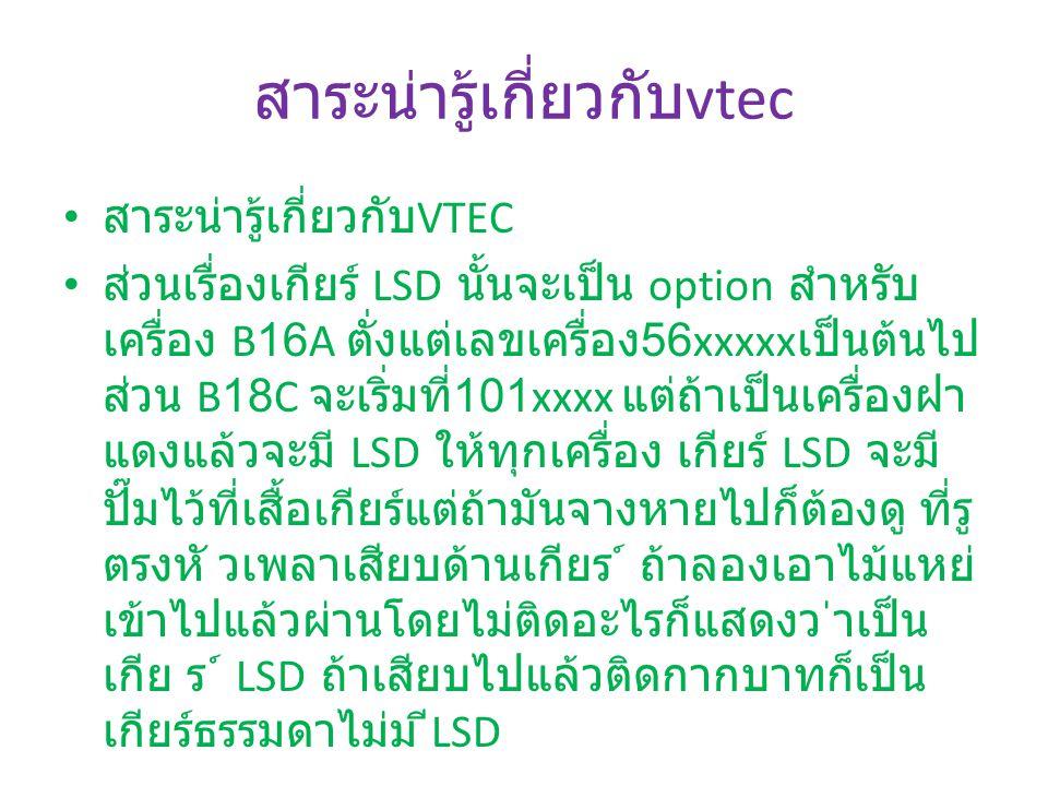 สาระน่ารู้เกี่ยวกับ vtec สาระน่ารู้เกี่ยวกับ VTEC ส่วนเรื่องเกียร์ LSD นั้นจะเป็น option สำหรับ เครื่อง B16A ตั่งแต่เลขเครื่อง 56xxxxx เป็นต้นไป ส่วน B18C จะเริ่มที่ 101xxxx แต่ถ้าเป็นเครื่องฝา แดงแล้วจะมี LSD ให้ทุกเครื่อง เกียร์ LSD จะมี ปั๊มไว้ที่เสื้อเกียร์แต่ถ้ามันจางหายไปก็ต้องดู ที่รู ตรงหั วเพลาเสียบด้านเกียร ์ ถ้าลองเอาไม้แหย่ เข้าไปแล้วผ่านโดยไม่ติดอะไรก็แสดงว ่าเป็น เกีย ร ์ LSD ถ้าเสียบไปแล้วติดกากบาทก็เป็น เกียร์ธรรมดาไม่ม ี LSD