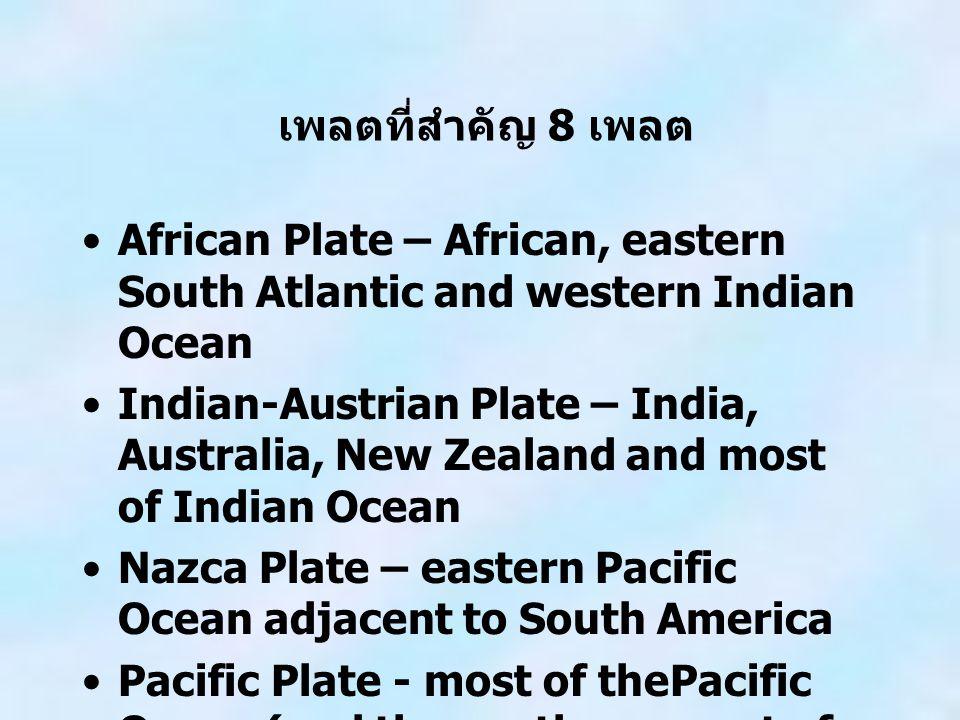 เพลตที่สำคัญ 8 เพลต African Plate – African, eastern South Atlantic and western Indian Ocean Indian-Austrian Plate – India, Australia, New Zealand and most of Indian Ocean Nazca Plate – eastern Pacific Ocean adjacent to South America Pacific Plate - most of thePacific Ocean (and the southern coast of California)