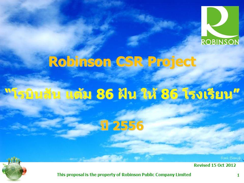 This proposal is the property of Robinson Public Company Limited 2 Objectives เพื่อร่วมเฉลิมพระเกียรติ ถวายเป็นพระราชกุศลแด่พระบาทสมเด็จพระเจ้าอยู่หัวฯ เนื่องในโอกาสมหามงคลเฉลิมพระชนมพรรษา 86 พรรษา เพื่อขยายการให้ความช่วยเหลือแก่โรงเรียนในถิ่นทุรกันดารที่ขาดแคลน ทุนทรัยพย์ในด้านต่างๆ พร้อมทั้งให้การสนับสนุนเพิ่มเติมให้ครอบคลุม เพิ่มมากขึ้นในทั่วประเทศ อย่างต่อเนื่องจากปี 2008 เพื่อช่วยเหลือนักเรียนที่ขาดแคลนและสนับสนุน เพิ่มเติม ให้แก่ จำนวน 86 โรงเรียน ทั่วประเทศ ในฐานะบรรษัทภิบาลที่ดี เพื่อร่วมสนับสนุนโครงการกิจกรรมเพื่อสังคมของโรบินสัน (CSR) ในปี 2013 ในด้านการการศึกษา เพื่อสร้างภาพลักษณ์ที่ดีให้กับองค์กร
