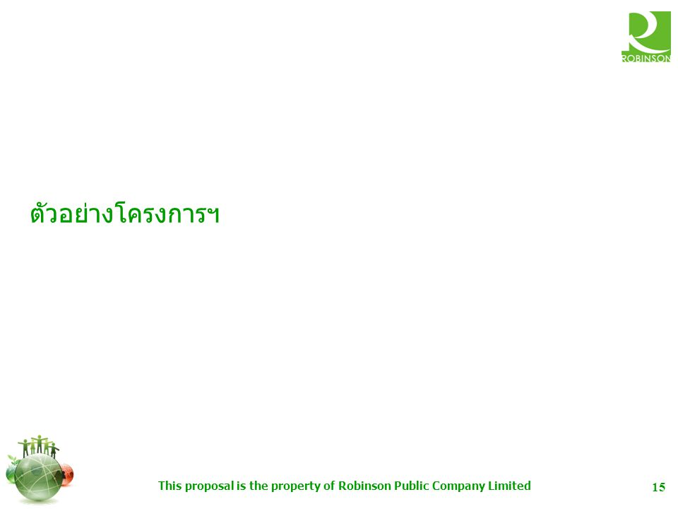 This proposal is the property of Robinson Public Company Limited 15 ตัวอย่างโครงการฯ