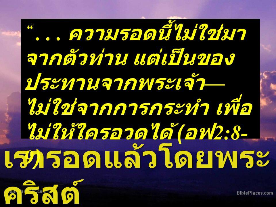 """เรารอดแล้วโดยพระ คริสต์ """"... ความรอดนี้ไม่ใช่มา จากตัวท่าน แต่เป็นของ ประทานจากพระเจ้า — ไม่ใช่จากการกระทำ เพื่อ ไม่ให้ใครอวดได้ ( อฟ 2:8- 9)"""