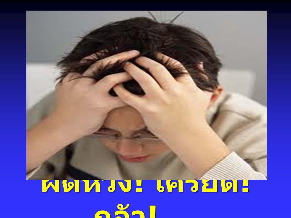 ผิดหวัง ! เครียด ! กลัว ! …