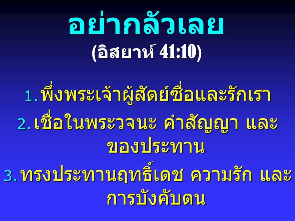 อย่ากลัวเลย ( อิสยาห์ 41:10) 1. พึ่งพระเจ้าผู้สัตย์ซื่อและรักเรา 2. เชื่อในพระวจนะ คำสัญญา และ ของประทาน 3. ทรงประทานฤทธิ์เดช ความรัก และ การบังคับตน