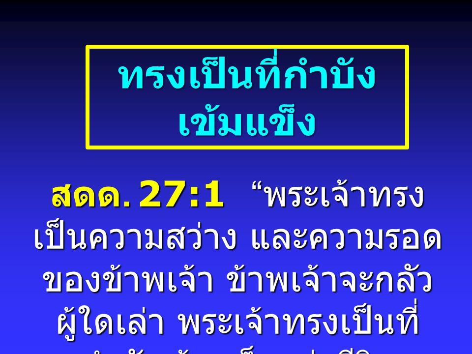 """ทรงเป็นที่กำบัง เข้มแข็ง สดด. 27:1 """" พระเจ้าทรง เป็นความสว่าง และความรอด ของข้าพเจ้า ข้าพเจ้าจะกลัว ผู้ใดเล่า พระเจ้าทรงเป็นที่ กำบังเข้มแข็งแห่งชีวิต"""