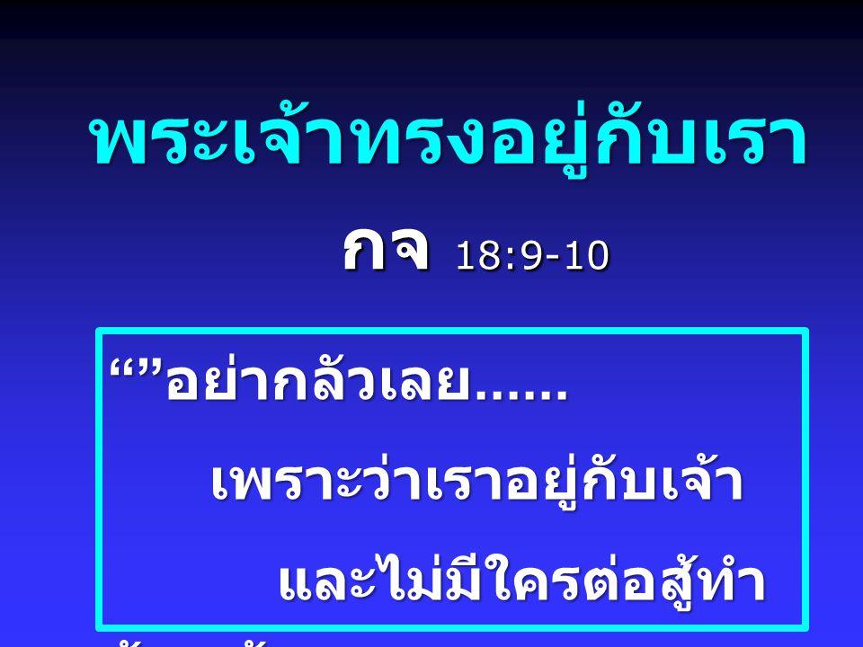 """พระเจ้าทรงอยู่กับเรา กจ 18:9-10 """""""" อย่ากลัวเลย...... เพราะว่าเราอยู่กับเจ้า เพราะว่าเราอยู่กับเจ้า และไม่มีใครต่อสู้ทำ ร้ายเจ้า..... และไม่มีใครต่อสู้"""