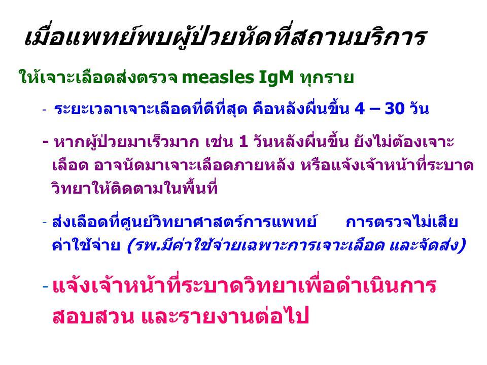 เมื่อแพทย์พบผู้ป่วยหัดที่สถานบริการ ให้เจาะเลือดส่งตรวจ measles IgM ทุกราย - ระยะเวลาเจาะเลือดที่ดีที่สุด คือหลังผื่นขึ้น 4 – 30 วัน - หากผู้ป่วยมาเร็วมาก เช่น 1 วันหลังผื่นขึ้น ยังไม่ต้องเจาะ เลือด อาจนัดมาเจาะเลือดภายหลัง หรือแจ้งเจ้าหน้าที่ระบาด วิทยาให้ติดตามในพื้นที่ - ส่งเลือดที่ศูนย์วิทยาศาสตร์การแพทย์ การตรวจไม่เสีย ค่าใช้จ่าย (รพ.มีค่าใช้จ่ายเฉพาะการเจาะเลือด และจัดส่ง) - แจ้งเจ้าหน้าที่ระบาดวิทยาเพื่อดำเนินการ สอบสวน และรายงานต่อไป