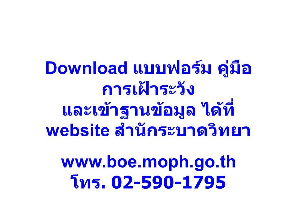 Download แบบฟอร์ม คู่มือ การเฝ้าระวัง และเข้าฐานข้อมูล ได้ที่ website สำนักระบาดวิทยา www.boe.moph.go.th โทร.