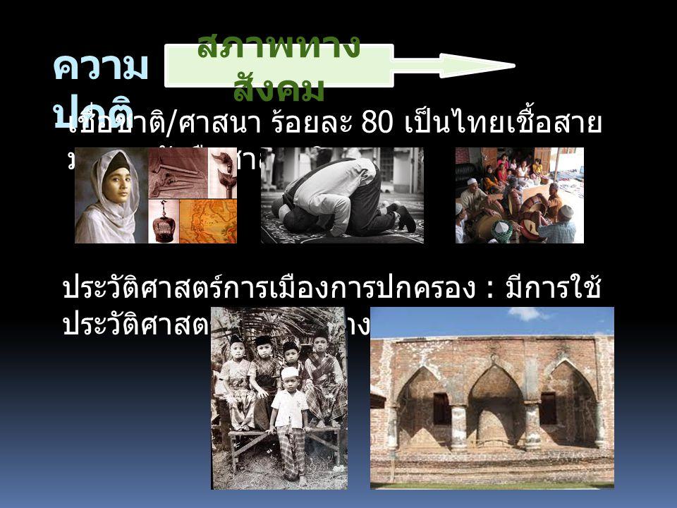 ความ ปกติ เชื่อชาติ / ศาสนา ร้อยละ 80 เป็นไทยเชื้อสาย มาลายูนักถือศาสนาอิสลาม ประวัติศาสตร์การเมืองการปกครอง : มีการใช้ ประวัติศาสตร์ปัตตานีสร้างความแตกต่าง สภาพทาง สังคม