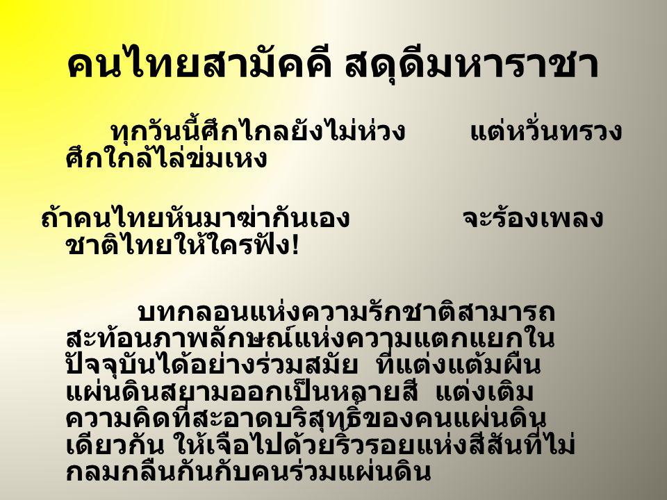 คนไทยสามัคคี สดุดีมหาราชา ทุกวันนี้ศึกไกลยังไม่ห่วง แต่หวั่นทรวง ศึกใกล้ไล่ข่มเหง ถ้าคนไทยหันมาฆ่ากันเอง จะร้องเพลง ชาติไทยให้ใครฟัง .