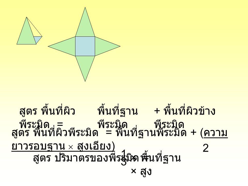 สูตร พื้นที่ผิว พีระมิด = พื้นที่ฐาน พีระมิด + พื้นที่ผิวข้าง พีระมิด สูตร พื้นที่ผิวพีระมิด = พื้นที่ฐานพีระมิด + ( ความ ยาวรอบฐาน  สูงเอียง ) 2 สูต