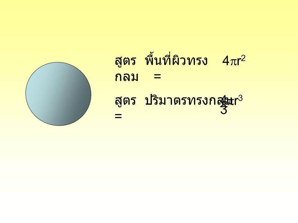 สูตร พื้นที่ผิวทรง กลม = 4r24r2 สูตร ปริมาตรทรงกลม = 4 3 r3r3