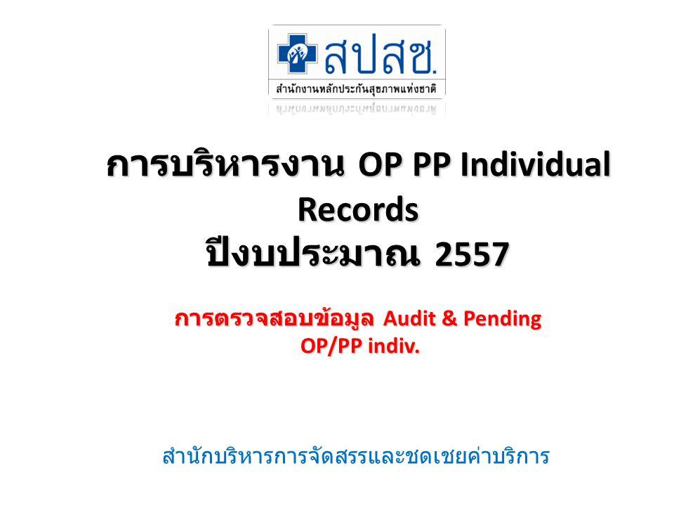 การบริหารงาน OP PP Individual Records ปีงบประมาณ 2557 การตรวจสอบข้อมูล Audit & Pending OP/PP indiv. สำนักบริหารการจัดสรรและชดเชยค่าบริการ