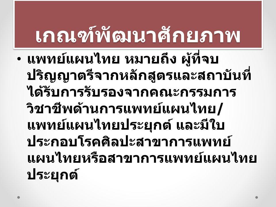 เกณฑ์พัฒนาศักยภาพเกณฑ์พัฒนาศักยภาพ แพทย์แผนไทย หมายถึง ผู้ที่จบ ปริญญาตรีจากหลักสูตรและสถาบันที่ ได้รับการรับรองจากคณะกรรมการ วิชาชีพด้านการแพทย์แผนไท