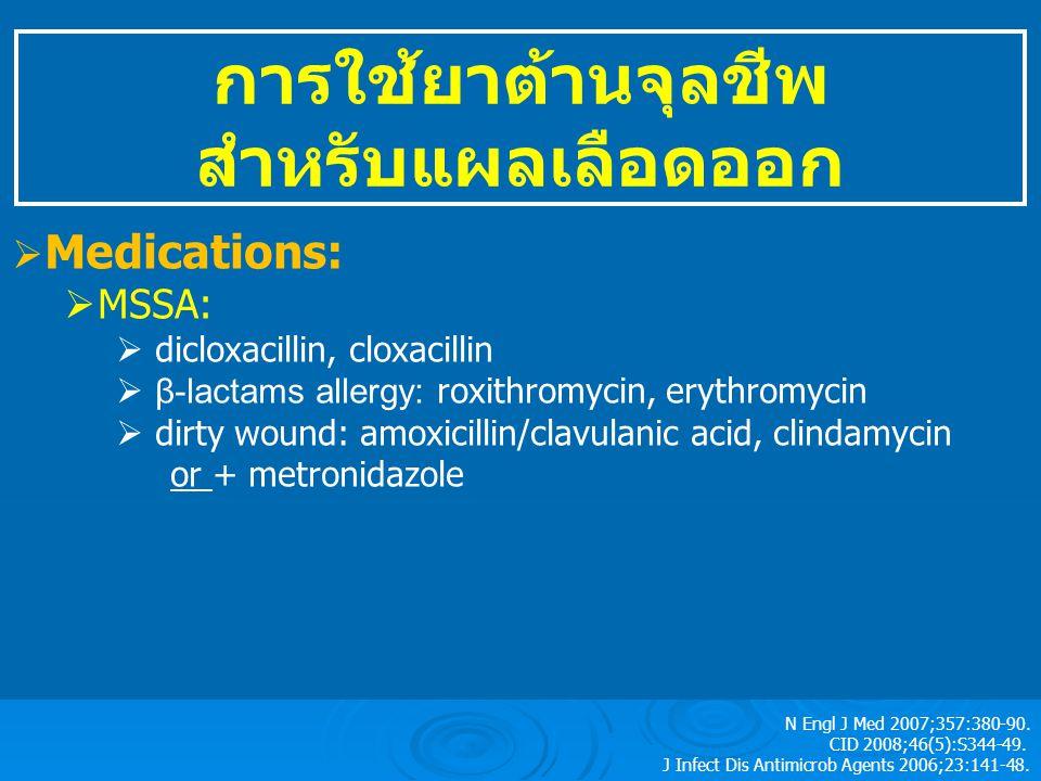 การใช้ยาต้านจุลชีพ สำหรับแผลเลือดออก  Medications:  MSSA:  dicloxacillin, cloxacillin  β-lactams allergy: roxithromycin, erythromycin  dirty wound: amoxicillin/clavulanic acid, clindamycin or + metronidazole  CA-MRSA: are susceptible to most class of antimicrobials accept β-lactams  OPD: clindamycin, TMP/SMX, tetracycline, doxycycline  IPD: fosfomycin, vancomycin N Engl J Med 2007;357:380-90.