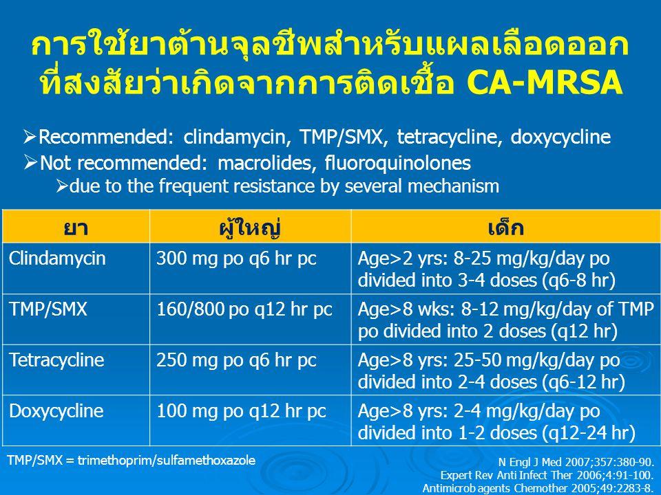 การใช้ยาต้านจุลชีพสำหรับแผลเลือดออก ที่สงสัยว่าเกิดจากการติดเชื้อ CA-MRSA ยาผู้ใหญ่เด็ก Clindamycin300 mg po q6 hr pcAge>2 yrs: 8-25 mg/kg/day po divided into 3-4 doses (q6-8 hr) TMP/SMX160/800 po q12 hr pcAge>8 wks: 8-12 mg/kg/day of TMP po divided into 2 doses (q12 hr) Tetracycline250 mg po q6 hr pcAge>8 yrs: 25-50 mg/kg/day po divided into 2-4 doses (q6-12 hr) Doxycycline100 mg po q12 hr pcAge>8 yrs: 2-4 mg/kg/day po divided into 1-2 doses (q12-24 hr) N Engl J Med 2007;357:380-90.
