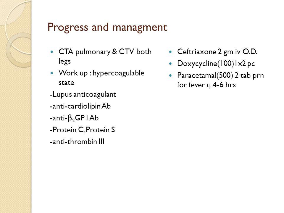 Progress and managment CTA pulmonary & CTV both legs Work up : hypercoagulable state -Lupus anticoagulant -anti-cardiolipin Ab -anti- β 2 GP I Ab -Pro