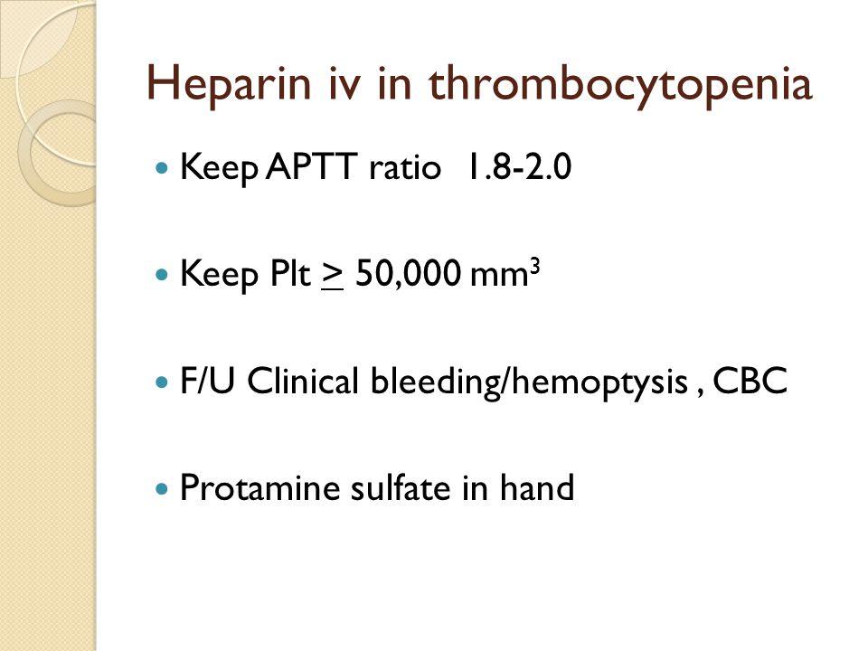 Heparin iv in thrombocytopenia Keep APTT ratio 1.8-2.0 Keep Plt > 50,000 mm 3 F/U Clinical bleeding/hemoptysis, CBC Protamine sulfate in hand