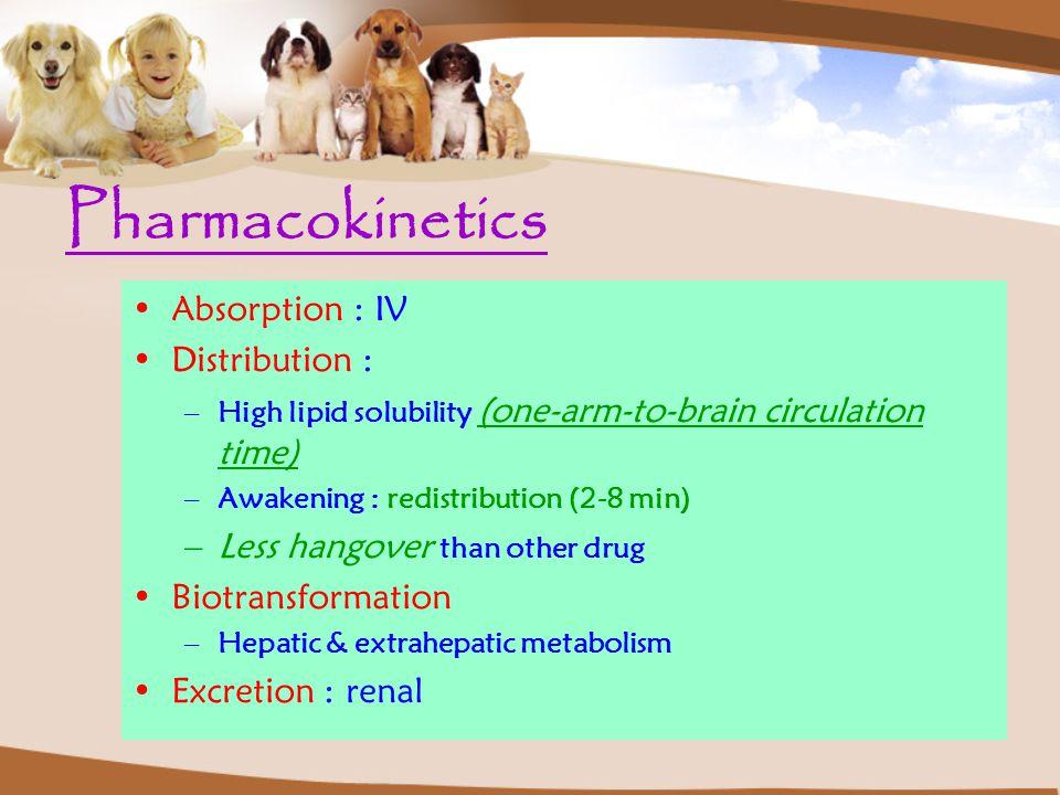 Pharmacokinetics Absorption : IV Distribution : –High lipid solubility (one-arm-to-brain circulation time) –Awakening : redistribution (2-8 min) –Less hangover than other drug Biotransformation –Hepatic & extrahepatic metabolism Excretion : renal