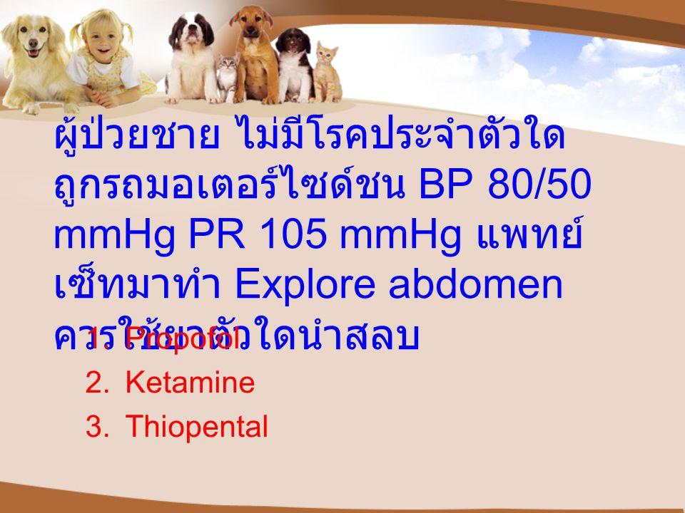 ผู้ป่วยชาย ไม่มีโรคประจำตัวใด ถูกรถมอเตอร์ไซด์ชน BP 80/50 mmHg PR 105 mmHg แพทย์ เซ็ทมาทำ Explore abdomen ควรใช้ยาตัวใดนำสลบ 1.Propofol 2.Ketamine 3.T