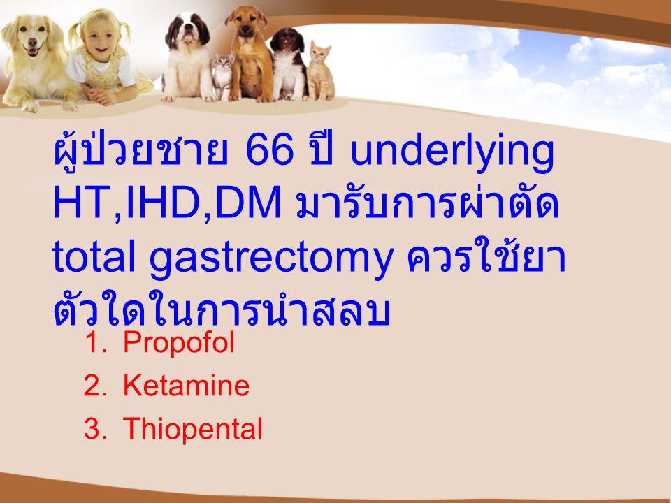 ผู้ป่วยชาย 66 ปี underlying HT,IHD,DM มารับการผ่าตัด total gastrectomy ควรใช้ยา ตัวใดในการนำสลบ 1.Propofol 2.Ketamine 3.Thiopental