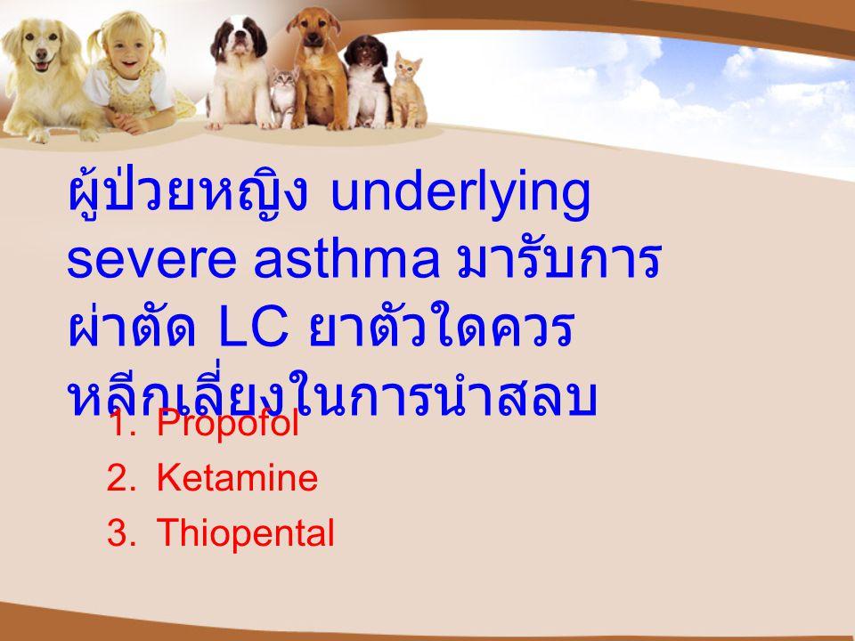 ผู้ป่วยหญิง underlying severe asthma มารับการ ผ่าตัด LC ยาตัวใดควร หลีกเลี่ยงในการนำสลบ 1.Propofol 2.Ketamine 3.Thiopental