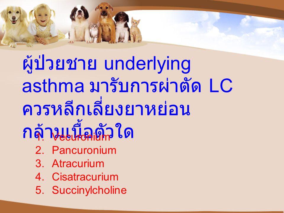 ผู้ป่วยชาย underlying asthma มารับการผ่าตัด LC ควรหลีกเลี่ยงยาหย่อน กล้ามเนื้อตัวใด 1.Vecuronium 2.Pancuronium 3.Atracurium 4.Cisatracurium 5.Succinylcholine