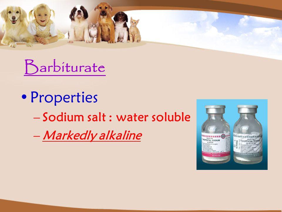 Barbiturate Properties –Sodium salt : water soluble –Markedly alkaline