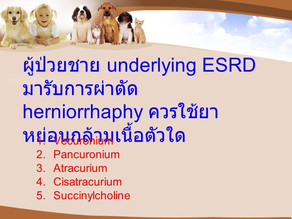 ผู้ป่วยชาย underlying ESRD มารับการผ่าตัด herniorrhaphy ควรใช้ยา หย่อนกล้ามเนื้อตัวใด 1.Vecuronium 2.Pancuronium 3.Atracurium 4.Cisatracurium 5.Succinylcholine