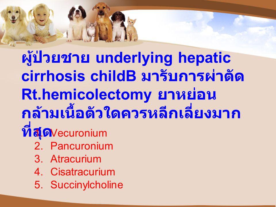 ผู้ป่วยชาย underlying hepatic cirrhosis childB มารับการผ่าตัด Rt.hemicolectomy ยาหย่อน กล้ามเนื้อตัวใดควรหลีกเลี่ยงมาก ที่สุด 1.Vecuronium 2.Pancuronium 3.Atracurium 4.Cisatracurium 5.Succinylcholine