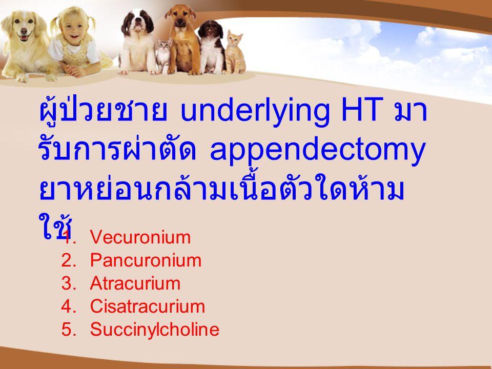 ผู้ป่วยชาย underlying HT มา รับการผ่าตัด appendectomy ยาหย่อนกล้ามเนื้อตัวใดห้าม ใช้ 1.Vecuronium 2.Pancuronium 3.Atracurium 4.Cisatracurium 5.Succiny