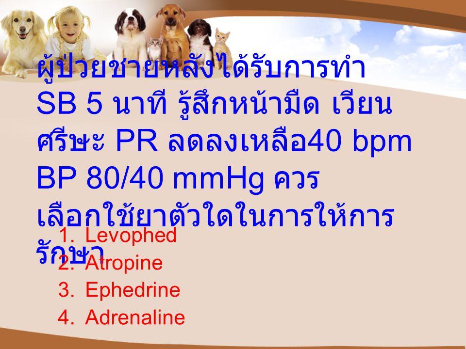 ผู้ป่วยชายหลังได้รับการทำ SB 5 นาที รู้สึกหน้ามืด เวียน ศรีษะ PR ลดลงเหลือ 40 bpm BP 80/40 mmHg ควร เลือกใช้ยาตัวใดในการให้การ รักษา 1.Levophed 2.Atropine 3.Ephedrine 4.Adrenaline