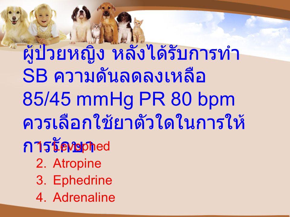 ผู้ป่วยหญิง หลังได้รับการทำ SB ความดันลดลงเหลือ 85/45 mmHg PR 80 bpm ควรเลือกใช้ยาตัวใดในการให้ การรักษา 1.Levophed 2.Atropine 3.Ephedrine 4.Adrenaline