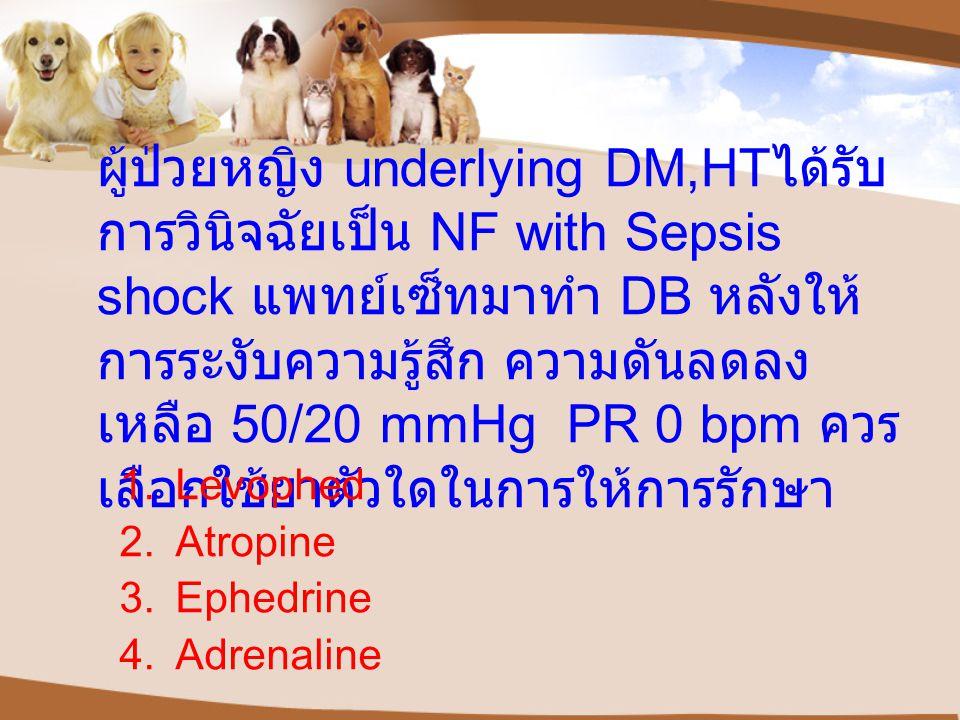 ผู้ป่วยหญิง underlying DM,HT ได้รับ การวินิจฉัยเป็น NF with Sepsis shock แพทย์เซ็ทมาทำ DB หลังให้ การระงับความรู้สึก ความดันลดลง เหลือ 50/20 mmHg PR 0 bpm ควร เลือกใช้ยาตัวใดในการให้การรักษา 1.Levophed 2.Atropine 3.Ephedrine 4.Adrenaline