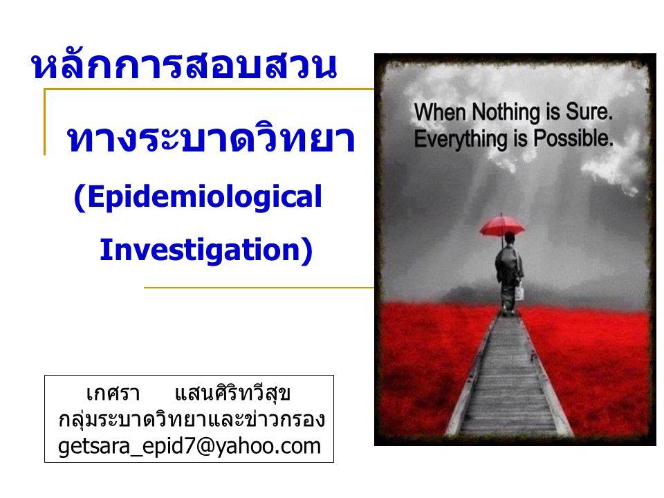 หลักการสอบสวน ทางระบาดวิทยา (Epidemiological Investigation) เกศรา แสนศิริทวีสุข กลุ่มระบาดวิทยาและข่าวกรอง getsara_epid7@yahoo.com