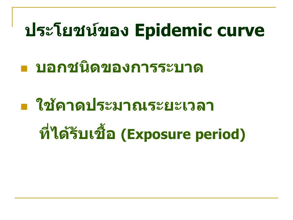 ประโยชน์ของ Epidemic curve บอกชนิดของการระบาด ใช้คาดประมาณระยะเวลา ที่ได้รับเชื้อ (Exposure period)