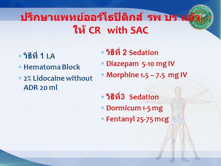 ปรึกษาแพทย์ออร์โธปิดิกส์ รพ บร แล้ว ให้ CR with SAC  วิธีที่ 1 LA  Hematoma Block  2% Lidocaine without ADR 20 ml  วิธีที่ 2 Sedation  Diazepam 5-10 mg IV  Morphine 1.5 – 7.5 mg IV  วิธีที่ 3 Sedation  Dormicum 1-5 mg  Fentanyl 25-75 mcg