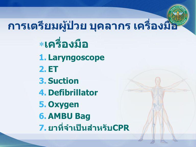  เครื่องมือ 1.Laryngoscope 2.ET 3.Suction 4.Defibrillator 5.Oxygen 6.AMBU Bag 7. ยาที่จำเป็นสำหรับ CPR การเตรียมผู้ป่วย บุคลากร เครื่องมือ