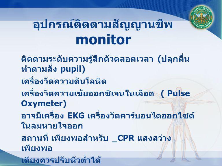 ติดตามระดับความรู้สึกตัวตลอดเวลา ( ปลุกตื่น ทำตามสั่ง pupil) เครื่องวัดความดันโลหิต เครื่องวัดความเข้มออกซิเจนในเลือด ( Pulse Oxymeter) อาจมีเครื่อง EKG เครื่องวัดคาร์บอนไดออกไซด์ ในลมหายใจออก สถานที่ เพียงพอสำหรับ _CPR แสงสว่าง เพียงพอ เตียงควรปรับหัวต่ำได้ อุปกรณ์ติดตามสัญญานชีพ monitor
