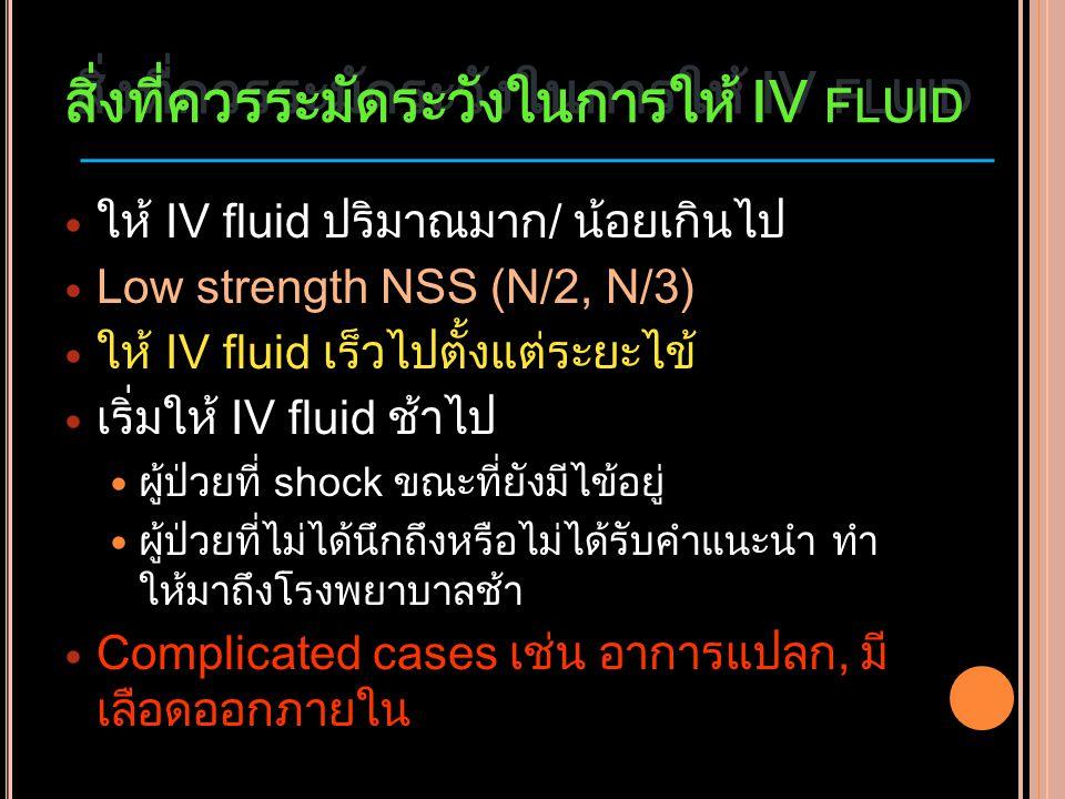 สิ่งที่ควรระมัดระวังในการให้ IV FLUID ให้ IV fluid ปริมาณมาก/ น้อยเกินไป Low strength NSS (N/2, N/3) ให้ IV fluid เร็วไปตั้งแต่ระยะไข้ เริ่มให้ IV flu
