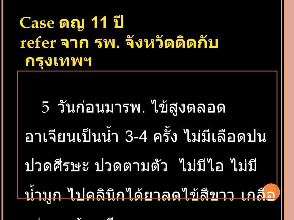 Case ดญ 11 ปี refer จาก รพ. จังหวัดติดกับ กรุงเทพฯ 5 วันก่อนมารพ. ไข้สูงตลอด อาเจียนเป็นน้ำ 3-4 ครั้ง ไม่มีเลือดปน ปวดศีรษะ ปวดตามตัว ไม่มีไอ ไม่มี น้