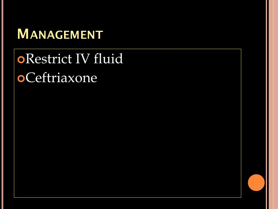 M ANAGEMENT Restrict IV fluid Ceftriaxone