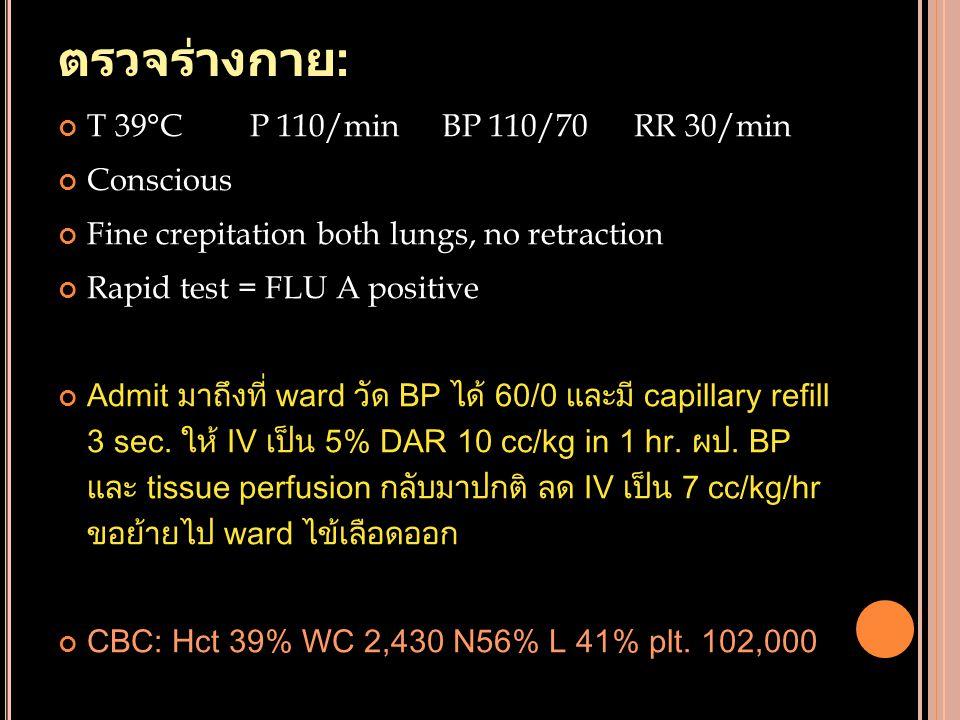 ตรวจร่างกาย : T 39°CP 110/minBP 110/70RR 30/min Conscious Fine crepitation both lungs, no retraction Rapid test = FLU A positive Admit มาถึงที่ ward ว