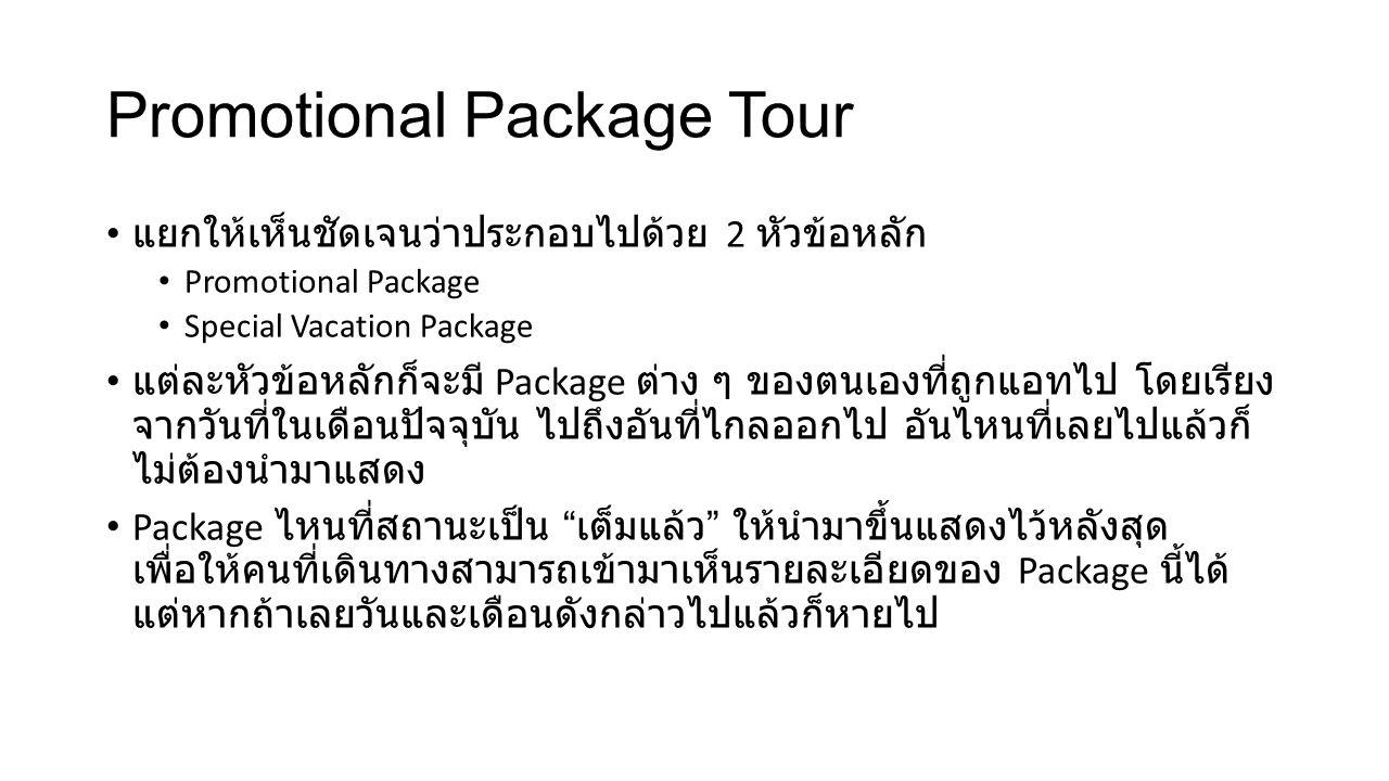 Promotional Package Tour แยกให้เห็นชัดเจนว่าประกอบไปด้วย 2 หัวข้อหลัก Promotional Package Special Vacation Package แต่ละหัวข้อหลักก็จะมี Package ต่าง ๆ ของตนเองที่ถูกแอทไป โดยเรียง จากวันที่ในเดือนปัจจุบัน ไปถึงอันที่ไกลออกไป อันไหนที่เลยไปแล้วก็ ไม่ต้องนำมาแสดง Package ไหนที่สถานะเป็น เต็มแล้ว ให้นำมาขึ้นแสดงไว้หลังสุด เพื่อให้คนที่เดินทางสามารถเข้ามาเห็นรายละเอียดของ Package นี้ได้ แต่หากถ้าเลยวันและเดือนดังกล่าวไปแล้วก็หายไป
