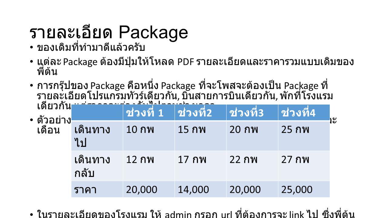 รายละเอียด Package ของเดิมที่ทำมาดีแล้วครับ แต่ละ Package ต้องมีปุ่มให้โหลด PDF รายละเอียดและราคารวมแบบเดิมของ พี่ต้น การกรุ๊ปของ Package คือหนึ่ง Package ที่จะโพสจะต้องเป็น Package ที่ รายละเอียดโปรแกรมทัวร์เดียวกัน, บินสายการบินเดียวกัน, พักที่โรงแรม เดียวกัน แต่ราคาจะต่างกันไปตามช่วงเวลา ตัวอย่าง กรณีที่ Package เดียวกันแต่ มีหลายช่วงเวลาที่เดินทางในแต่ละ เดือน ในรายละเอียดของโรงแรม ให้ admin กรอก url ที่ต้องการจะ link ไป ซึ่งพี่ต้น อยากจะ link ไปยัง url ของหน้า hotel review ซึ่งจะไปอยู่ใน blog ครับ ช่วงที่ 1 ช่วงที่ 2 ช่วงที่ 3 ช่วงที่ 4 เดินทาง ไป 10 กพ 15 กพ 20 กพ 25 กพ เดินทาง กลับ 12 กพ 17 กพ 22 กพ 27 กพ ราคา 20,00014,00020,00025,000