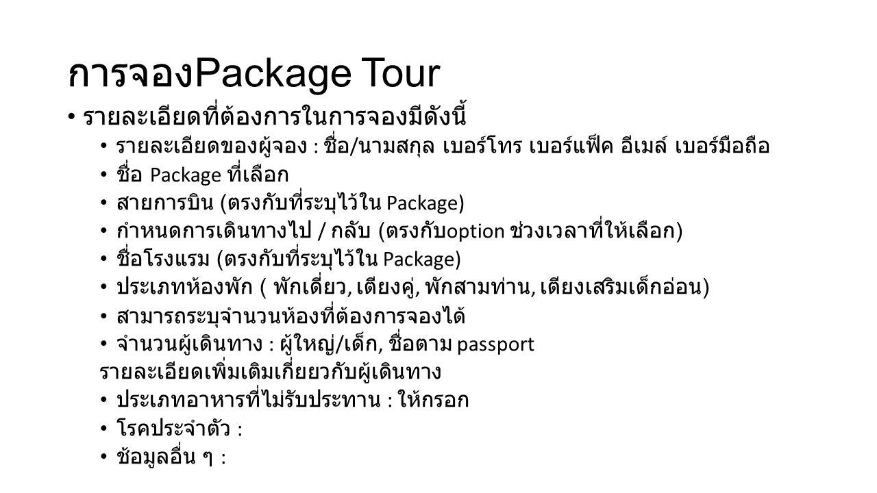 การจอง Package Tour รายละเอียดที่ต้องการในการจองมีดังนี้ รายละเอียดของผู้จอง : ชื่อ / นามสกุล เบอร์โทร เบอร์แฟ็ค อีเมล์ เบอร์มือถือ ชื่อ Package ที่เลือก สายการบิน ( ตรงกับที่ระบุไว้ใน Package) กำหนดการเดินทางไป / กลับ ( ตรงกับ option ช่วงเวลาที่ให้เลือก ) ชื่อโรงแรม ( ตรงกับที่ระบุไว้ใน Package) ประเภทห้องพัก ( พักเดี่ยว, เตียงคู่, พักสามท่าน, เตียงเสริมเด็กอ่อน ) สามารถระบุจำนวนห้องที่ต้องการจองได้ จำนวนผู้เดินทาง : ผู้ใหญ่ / เด็ก, ชื่อตาม passport รายละเอียดเพิ่มเติมเกี่ยยวกับผู้เดินทาง ประเภทอาหารที่ไม่รับประทาน : ให้กรอก โรคประจำตัว : ช้อมูลอื่น ๆ :