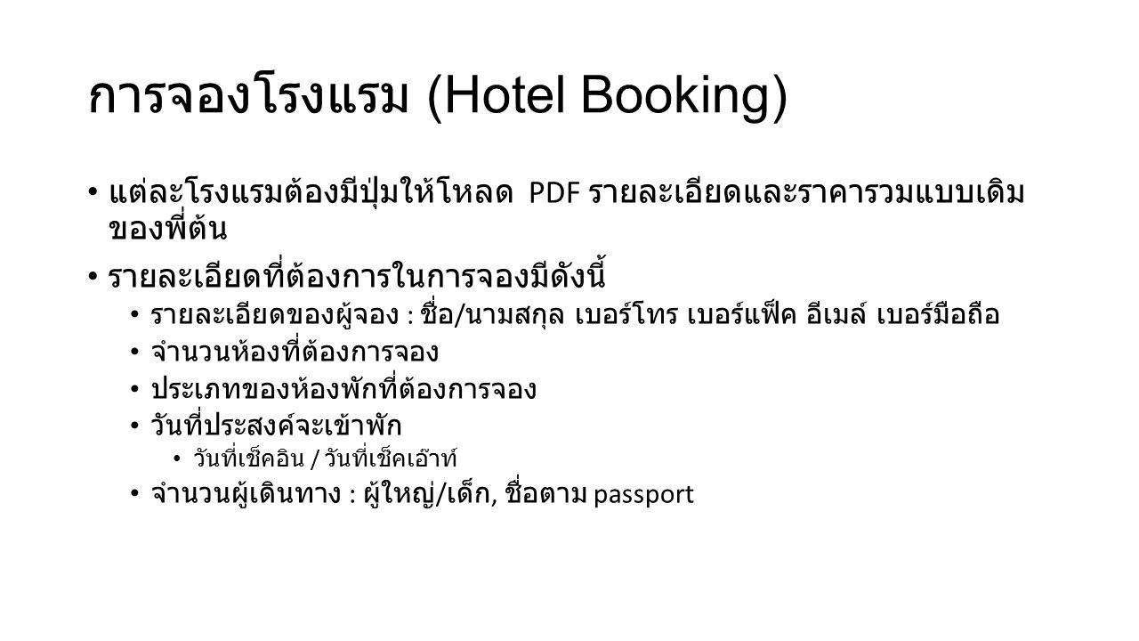 การจองโรงแรม (Hotel Booking) แต่ละโรงแรมต้องมีปุ่มให้โหลด PDF รายละเอียดและราคารวมแบบเดิม ของพี่ต้น รายละเอียดที่ต้องการในการจองมีดังนี้ รายละเอียดของผู้จอง : ชื่อ / นามสกุล เบอร์โทร เบอร์แฟ็ค อีเมล์ เบอร์มือถือ จำนวนห้องที่ต้องการจอง ประเภทของห้องพักที่ต้องการจอง วันที่ประสงค์จะเข้าพัก วันที่เช็คอิน / วันที่เช็คเอ๊าท์ จำนวนผู้เดินทาง : ผู้ใหญ่ / เด็ก, ชื่อตาม passport